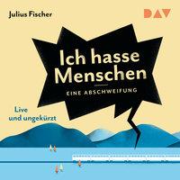 Ich hasse Menschen: Eine Abschweifung - Live-Lesung - Julius Fischer