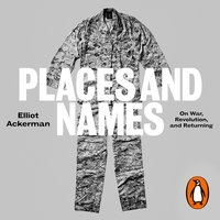 Places and Names: On War, Revolution and Returning - Elliot Ackerman