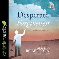 Desperate Forgiveness: How Mercy Sets You Free - Al Robertson, Lisa Robertson