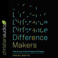 Difference Makers: How to Live a Life of Impact and Purpose - Gregg Matte