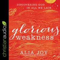 Glorious Weakness: Discovering God in All We Lack - Alia Joy