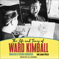 The Life and Times of Ward Kimball: Maverick of Disney Animation - Todd James Pierce