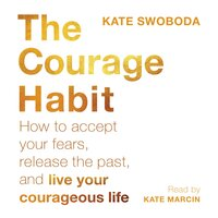 The Courage Habit: How to Accept Your Fears, Release the Past, and Live Your Courageous Life - Kate Swoboda