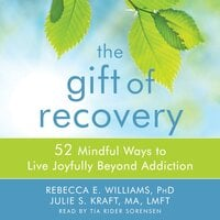 The Gift of Recovery: 52 Mindful Ways to Live Joyfully Beyond Addiction - Rebecca E. Williams, Julie S. Kraft