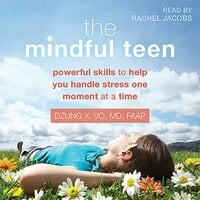 The Mindful Teen: Powerful Skills to Help You Handle Stress One Moment at a Time - Dzung Vo