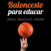 Baloncesto para educar - Ángel González Jareño