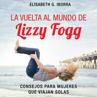 La vuelta al mundo de Lizzy Fogg. Consejos para mujeres que viajan solas - Elisabeth G. Iborra