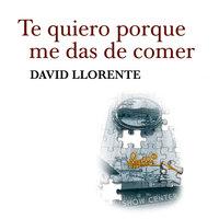 Te quiero porque me das de comer - David Llorente