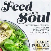 Feed Your Soul: Nutritional Wisdom to Lose Weight Permanently and Live Fulfilled - Carly Pollack