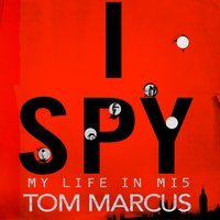 I Spy: My Life in MI5 - Tom Marcus