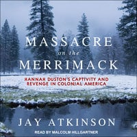 Massacre on the Merrimack: Hannah Duston's Captivity and Revenge in Colonial America - Jay Atkinson