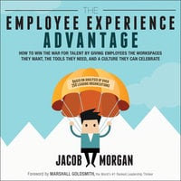 The Employee Experience Advantage: How to Win the War for Talent by Giving Employees the Workspaces they Want, the Tools they Need, and a Culture They Can Celebrate - Jacob Morgan