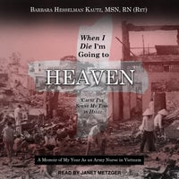 When I Die I'm Going to Heaven 'Cause I've Spent My Time in Hell: A Memoir of My Year As an Army Nurse in Vietnam - Barbara Hesselman Kautz