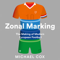 Zonal Marking: The Making of Modern European Football - Michael Cox