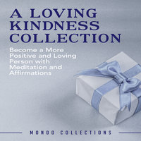 A Loving Kindness Collection: Become a More Positive and Loving Person with Meditation and Affirmations - Mondo Collections