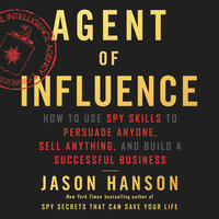 Agent of Influence: How to Use Spy Skills to Persuade Anyone, Sell Anything, and Build a Successful Business - Jason Hanson