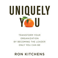 Uniquely You: Transform Your Organization by Becoming the Leader Only You Can Be - Ron Kitchens