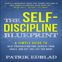 The Self-Discipline Blueprint: A Simple Guide to Beat Procrastination, Achieve Your Goals, and Get the Life You Want - Patrik Edblad