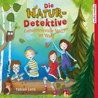 Die Natur-Detektive: Geheimnisvolle Spuren im Wald - Fabian Lenk
