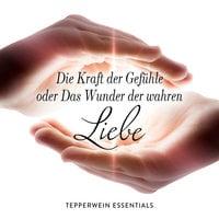 Die Kraft der Gefühle oder Das Wunder der wahren Liebe - Kurt Tepperwein