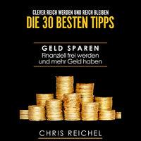 Clever Reich werden und reich bleiben: Die 30 besten Tipps - Chris Reichel