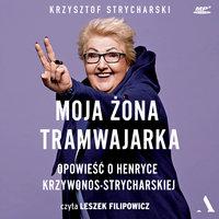 Moja żona tramwajarka. Opowieść o Henryce Krzywonos-Strycharskiej - Krzysztof Strycharski,Henryka Krzywonos-Strycharska
