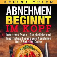 Abnehmen beginnt im Kopf: Intuitives Essen - Die ehrliche und langfristige Lösung zum Abnehmen - Selina Thiem