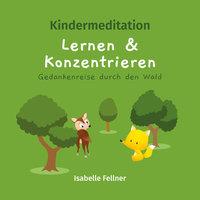 Kindermeditation: Lernen und Konzentrieren. Gedankenreise durch den Wald - Isabelle Fellner