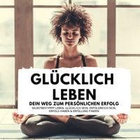 Glücklich leben: Dein Weg zum persönlichen Erfolg - Florian Höper
