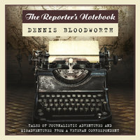 The Reporter's Notebook - Dennis Bloodworth