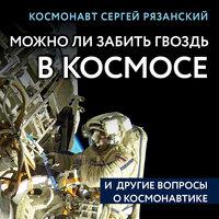 Можно ли забить гвоздь в космосе и другие вопросы о космонавтике - Сергей Рязанский