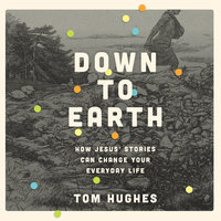 Down to Earth: How Jesus' Stories Can Change Your Everyday Life - Tom Hughes