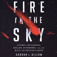 Fire in the Sky: Cosmic Collisions, Killer Asteroids, and the Race to Defend Earth - Gordon L. Dillow