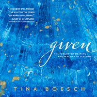 Given: The Forgotten Meaning and Practice of Blessing - Tina Boesch
