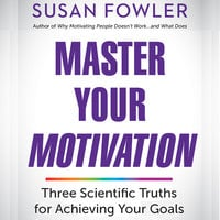 Master Your Motivation: Three Scientific Truths for Achieving Your Goals - Susan Fowler