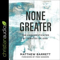 None Greater: The Undomesticated Attributes of God - Matthew Barrett
