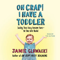 Oh Crap! I have a Toddler: Tackling These Crazy Awesome Years—No Time Outs Needed - Jamie Glowacki
