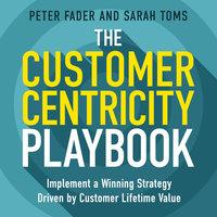 The Customer Centricity Playbook - Peter Fader, Sarah Toms