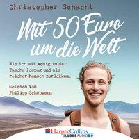Mit 50 Euro um die Welt: Wie ich mit wenig in der Tasche loszog und als reicher Mensch zurückkam - Christopher Schacht