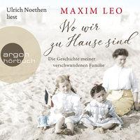 Wo wir zu Hause sind: Die Geschichte meiner verschwundenen Familie - Maxim Leo