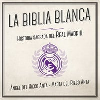 La biblia blanca. Historia sagrada del Real Madrid - Marta del Riego Anta, Ángel del Riego Anta