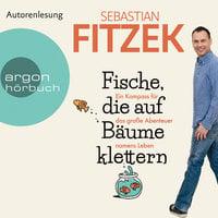 Fische, die auf Bäume klettern: Ein Kompass für das große Abenteuer namens Leben - Sebastian Fitzek
