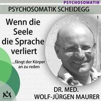 Wenn die Seele die Sprache verliert...fängt der Körper an zu reden - Wolf-Jürgen Dr. med. Maurer