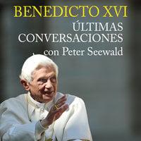 Benedicto XVI. Últimas conversaciones con Peter Seewald - Peter Seewald