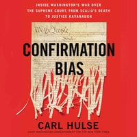 Confirmation Bias: Inside Washington's War Over the Supreme Court, from Scalia's Death to Justice Kavanaugh - Carl Hulse
