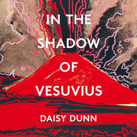 In the Shadow of Vesuvius: A Life of Pliny - Daisy Dunn