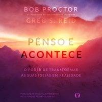 Penso e Acontece - Bob Proctor,Greg S. Reid