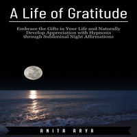 A Life of Gratitude: Embrace the Gifts in Your Life and Naturally Develop Appreciation with Hypnosis through Subliminal Night Affirmations - Anita Arya