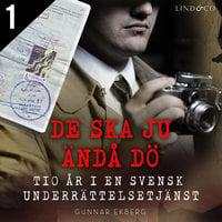 De ska ju ändå dö: tio år i en svensk underrättelsetjänst Del 1 - Gunnar Ekberg