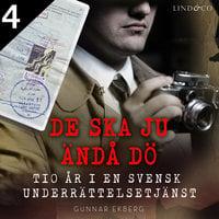 De ska ju ändå dö: tio år i en svensk underrättelsetjänst Del 4 - Gunnar Ekberg